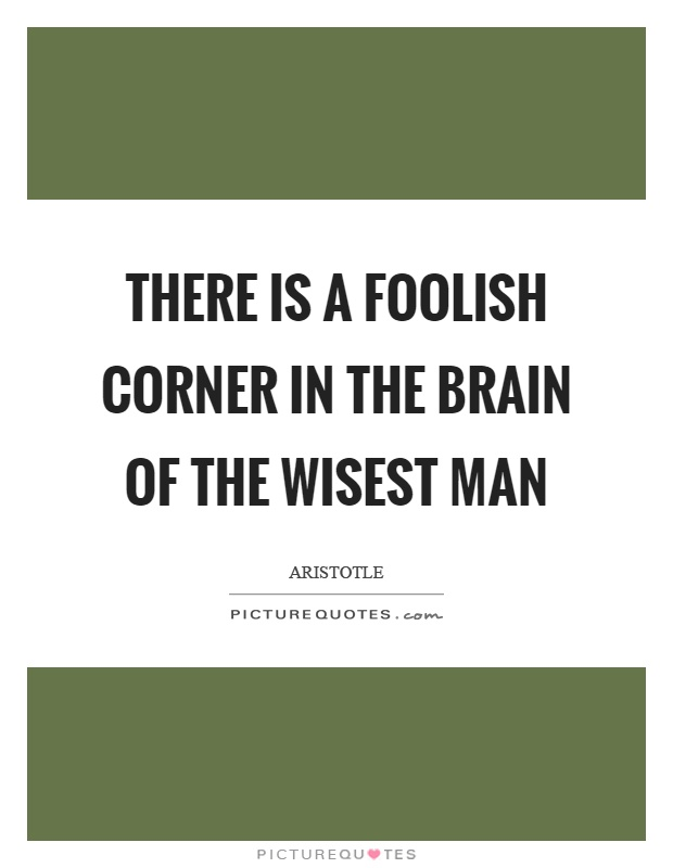 There is a foolish corner in the brain of the wisest man Picture Quote #1