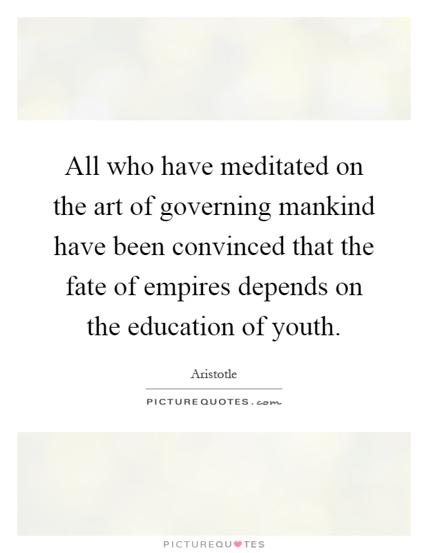 All who have meditated on the art of governing mankind have been convinced that the fate of empires depends on the education of youth Picture Quote #1