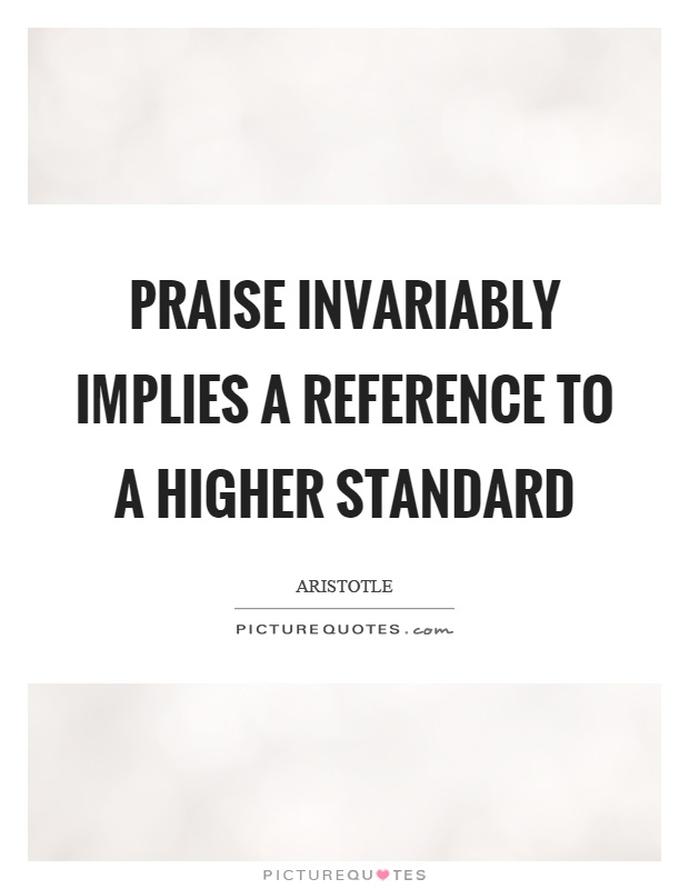 Praise invariably implies a reference to a higher standard Picture Quote #1