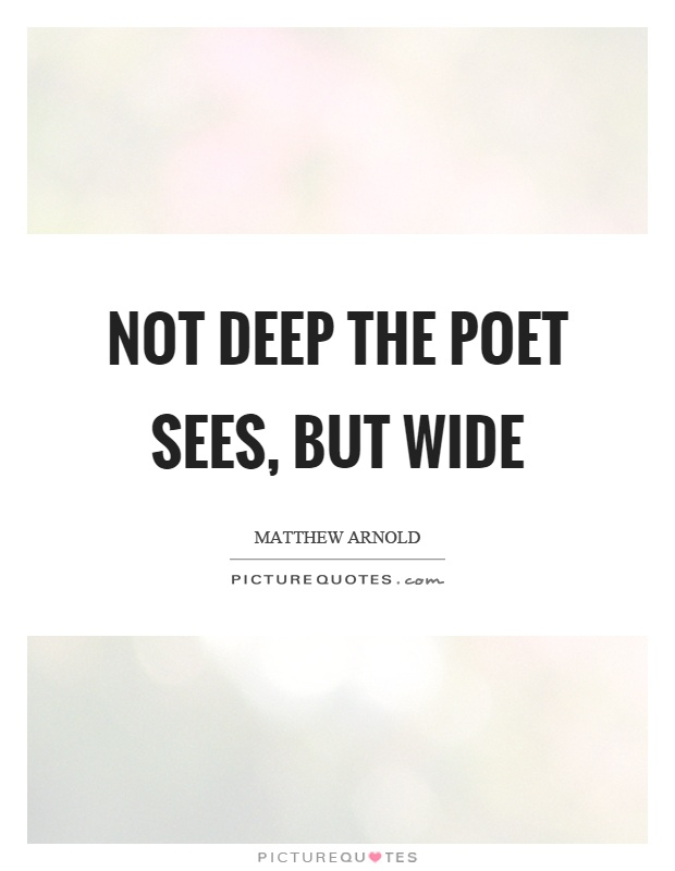Not deep the poet sees, but wide Picture Quote #1
