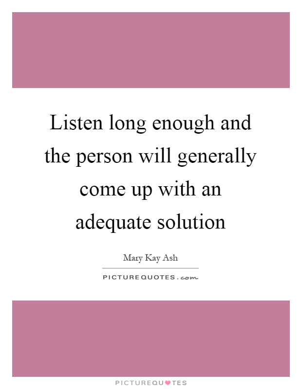 Listen long enough and the person will generally come up with an adequate solution Picture Quote #1