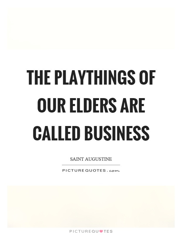 The playthings of our elders are called business Picture Quote #1