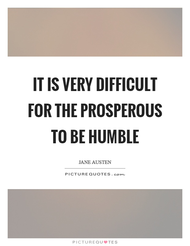 It is very difficult for the prosperous to be humble Picture Quote #1