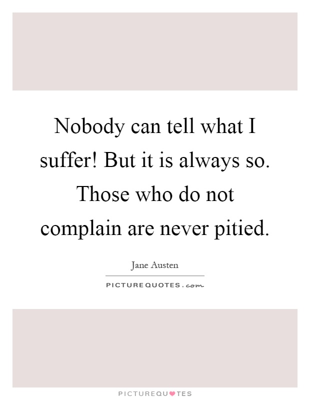 Nobody can tell what I suffer! But it is always so. Those who do not complain are never pitied Picture Quote #1