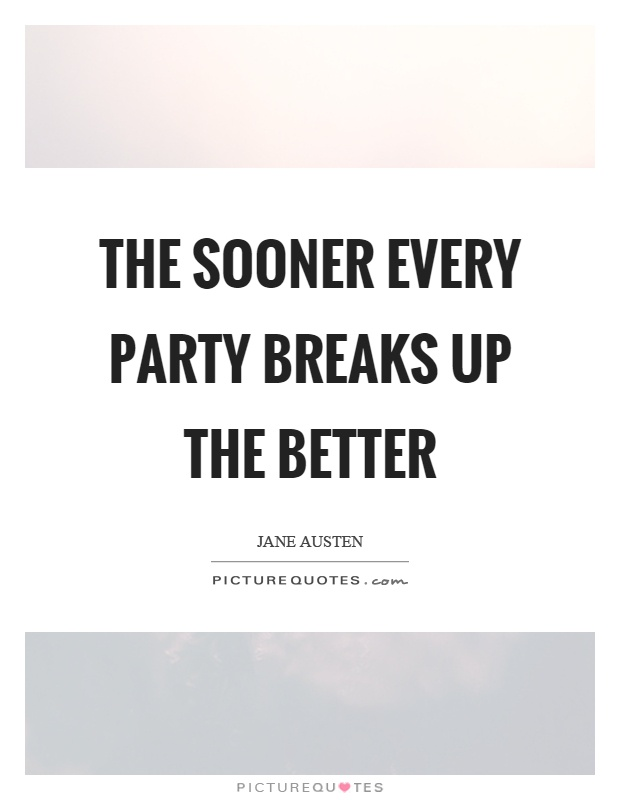 The sooner every party breaks up the better Picture Quote #1