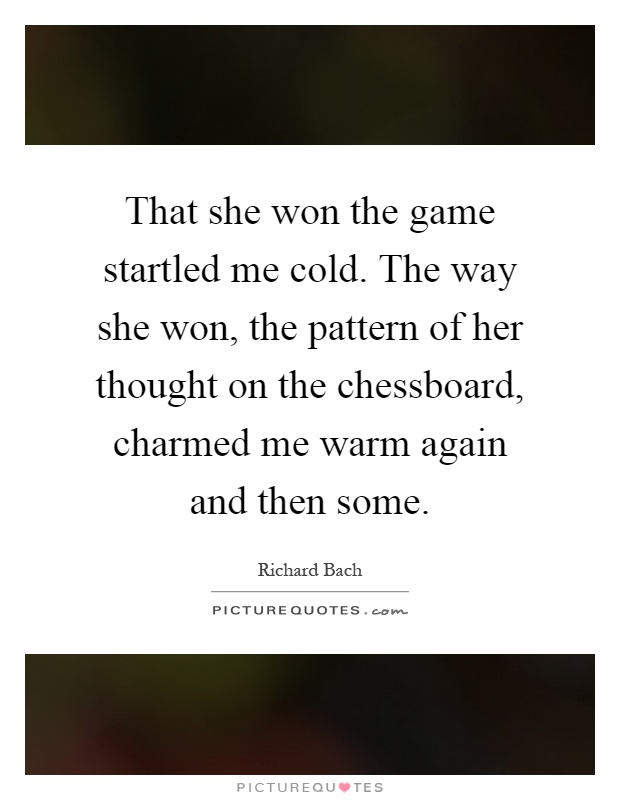That she won the game startled me cold. The way she won, the pattern of her thought on the chessboard, charmed me warm again and then some Picture Quote #1