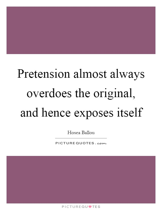 Pretension almost always overdoes the original, and hence exposes itself Picture Quote #1