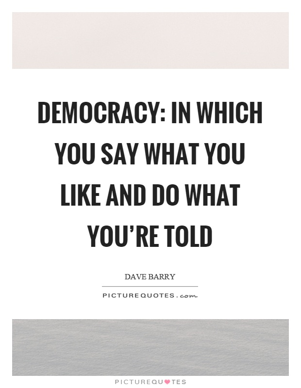 Democracy: In which you say what you like and do what you're told Picture Quote #1