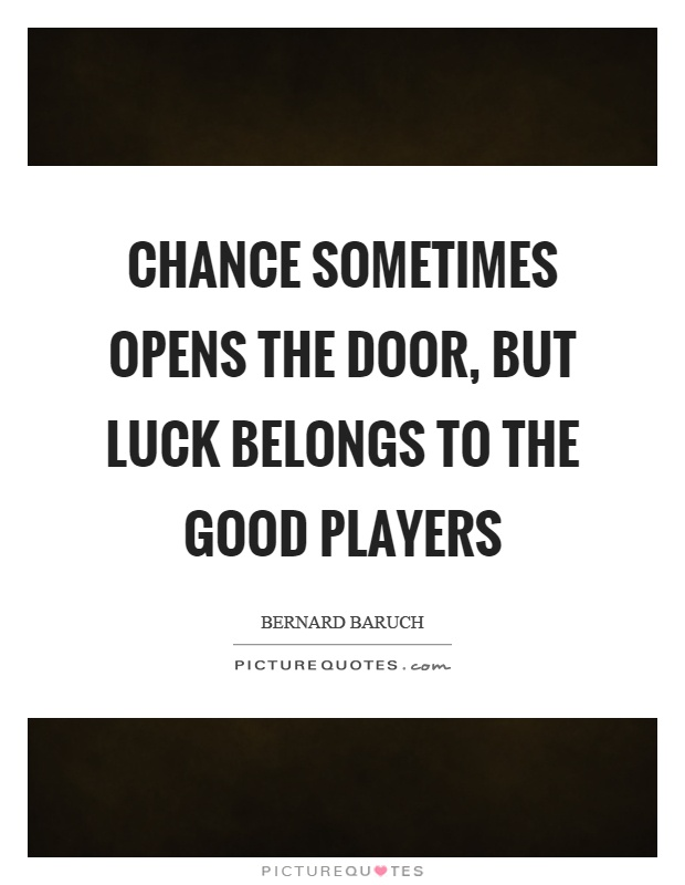 Chance sometimes opens the door, but luck belongs to the good players Picture Quote #1