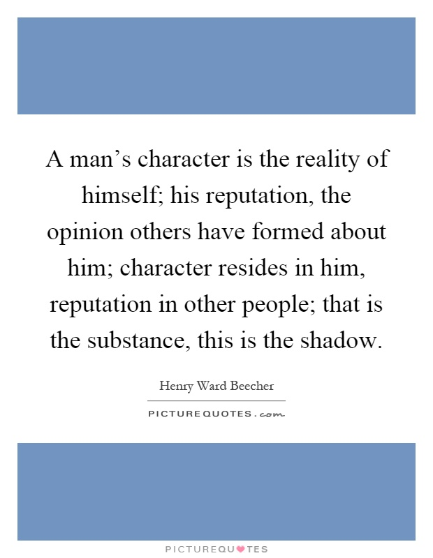 A man's character is the reality of himself; his reputation, the opinion others have formed about him; character resides in him, reputation in other people; that is the substance, this is the shadow Picture Quote #1
