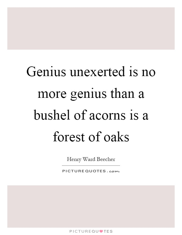 Genius unexerted is no more genius than a bushel of acorns is a forest of oaks Picture Quote #1