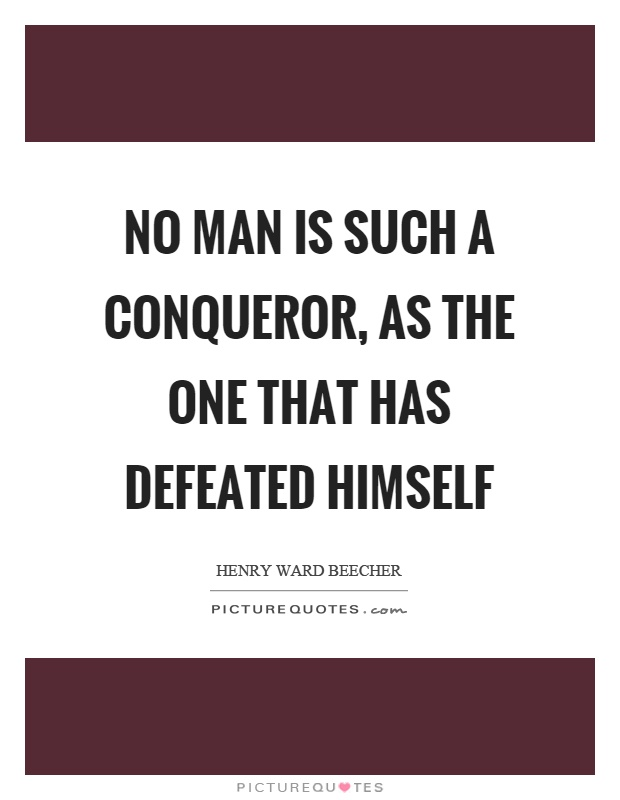 No man is such a conqueror, as the one that has defeated himself Picture Quote #1