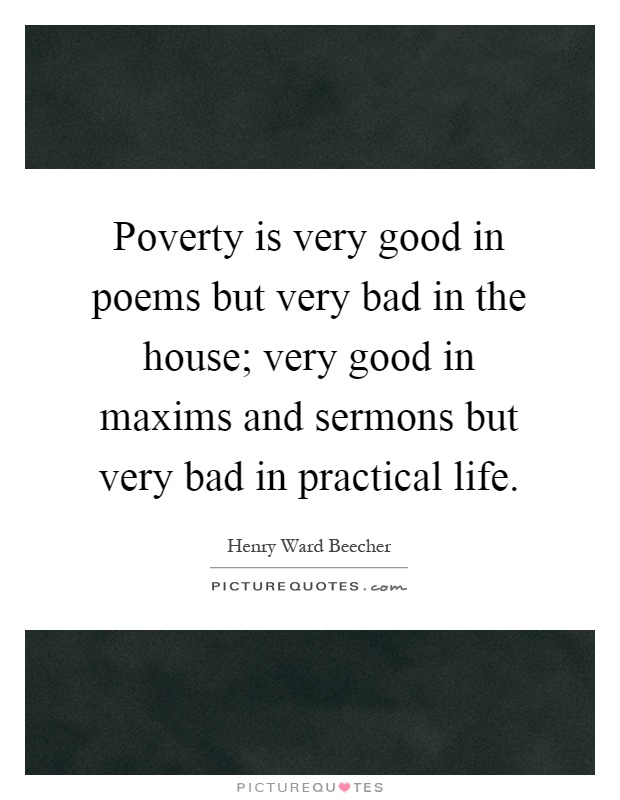 Poverty is very good in poems but very bad in the house; very good in maxims and sermons but very bad in practical life Picture Quote #1