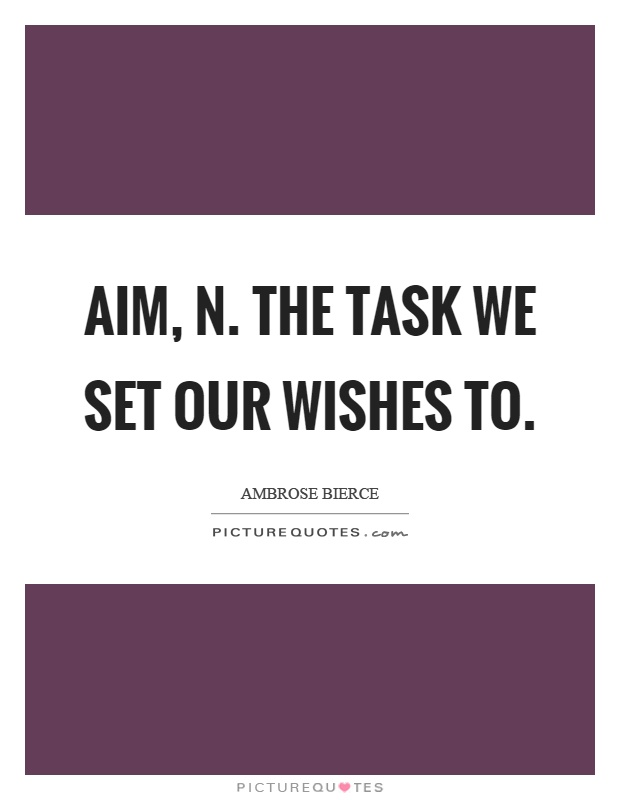 Aim, n. The task we set our wishes to Picture Quote #1