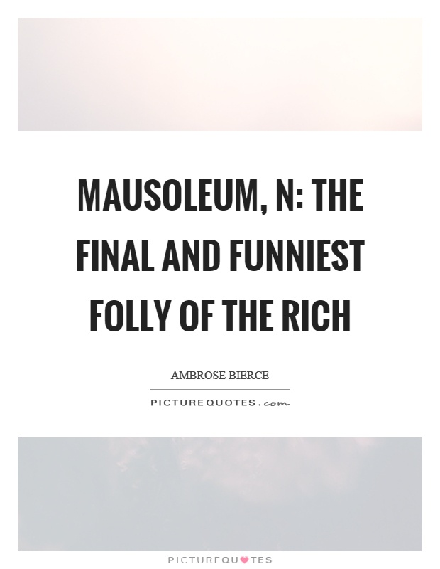 Mausoleum, n: the final and funniest folly of the rich Picture Quote #1