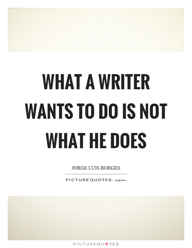 What a writer wants to do is not what he does Picture Quote #1
