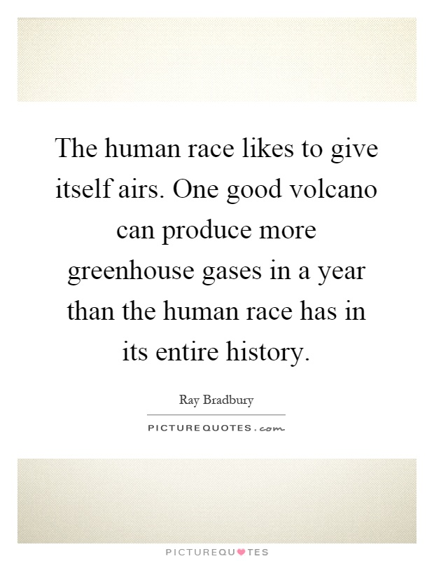 The human race likes to give itself airs. One good volcano can produce more greenhouse gases in a year than the human race has in its entire history Picture Quote #1