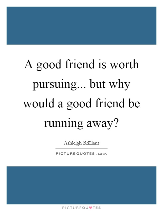 A good friend is worth pursuing... but why would a good friend be running away? Picture Quote #1