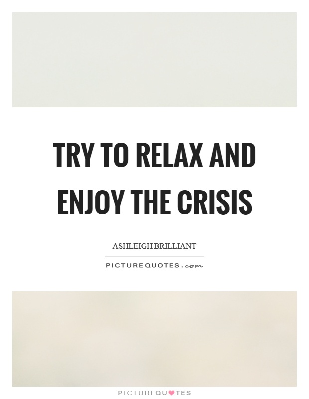 Try to relax and enjoy the crisis Picture Quote #1