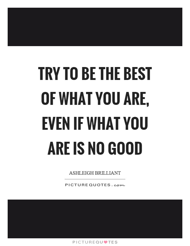 Try to be the best of what you are, even if what you are is no good Picture Quote #1
