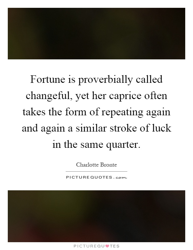 Fortune is proverbially called changeful, yet her caprice often takes the form of repeating again and again a similar stroke of luck in the same quarter Picture Quote #1