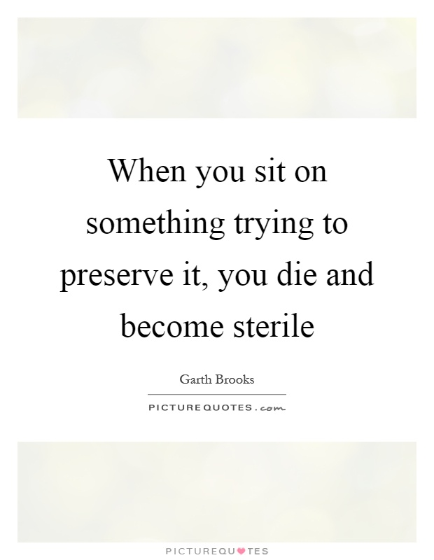 When you sit on something trying to preserve it, you die and become sterile Picture Quote #1