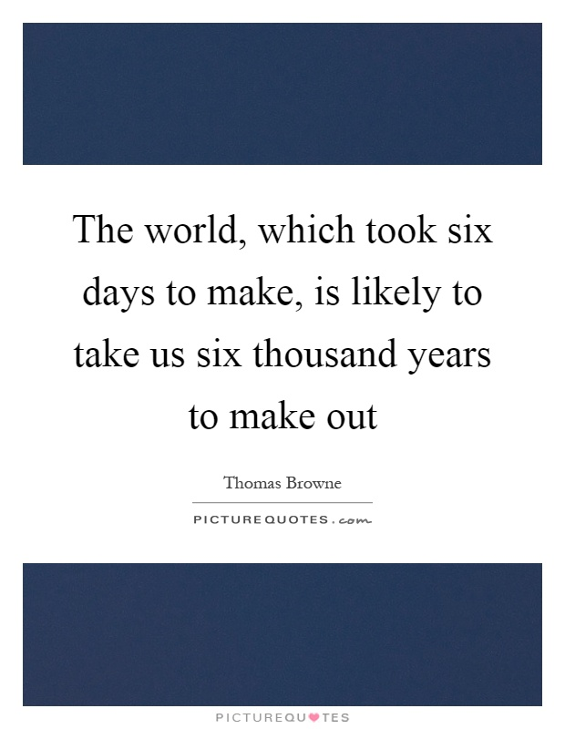 The world, which took six days to make, is likely to take us six thousand years to make out Picture Quote #1