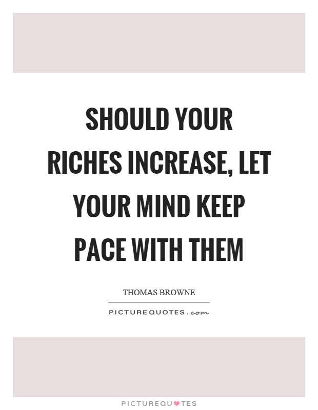 Should your riches increase, let your mind keep pace with them Picture Quote #1