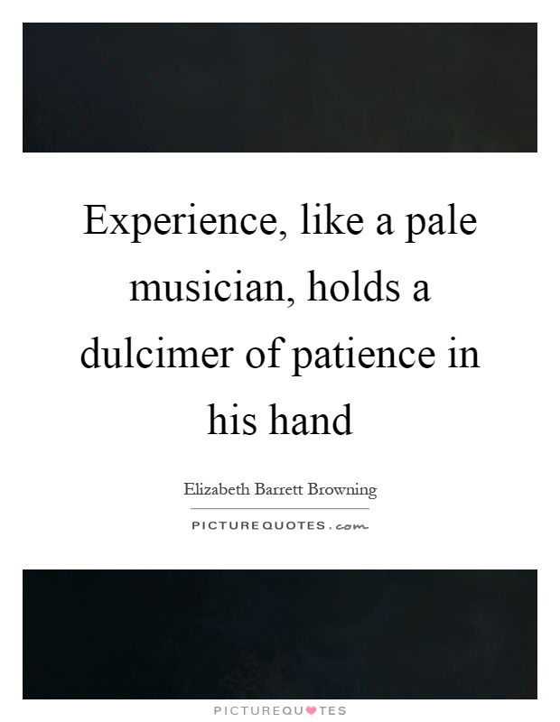 Experience, like a pale musician, holds a dulcimer of patience in his hand Picture Quote #1