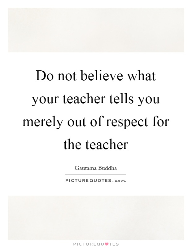Do not believe what your teacher tells you merely out of respect for the teacher Picture Quote #1