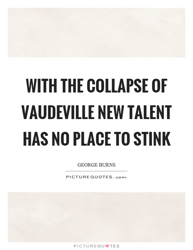 With the collapse of vaudeville new talent has no place to stink Picture Quote #1
