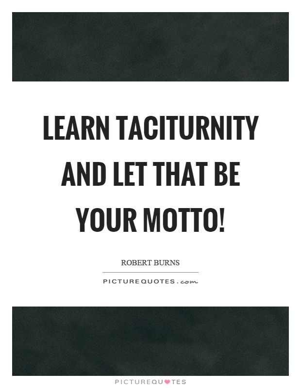 Learn taciturnity and let that be your motto! Picture Quote #1