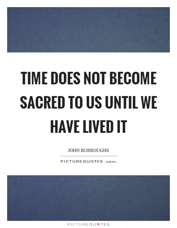 Time does not become sacred to us until we have lived it Picture Quote #1