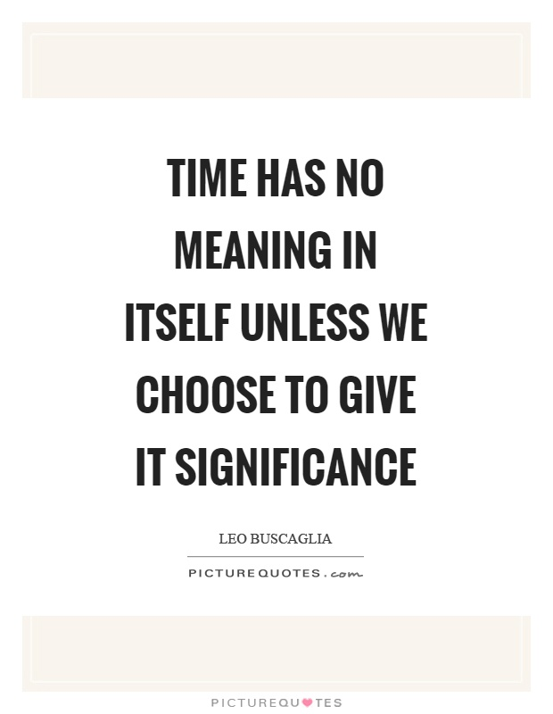 Time has no meaning in itself unless we choose to give it significance Picture Quote #1