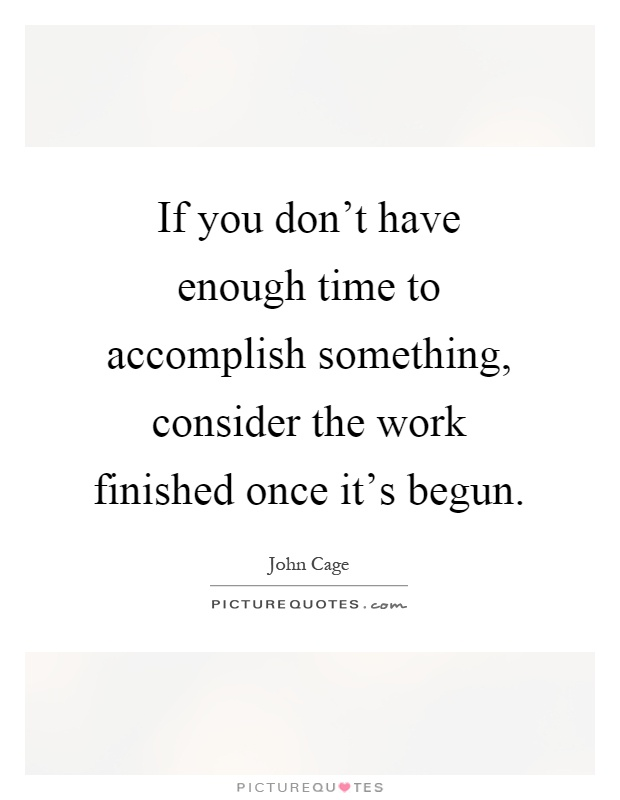 If you don't have enough time to accomplish something, consider the work finished once it's begun Picture Quote #1