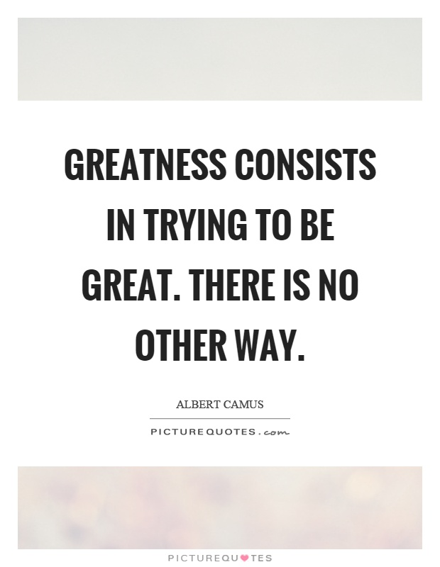 Greatness consists in trying to be great. There is no other way Picture Quote #1