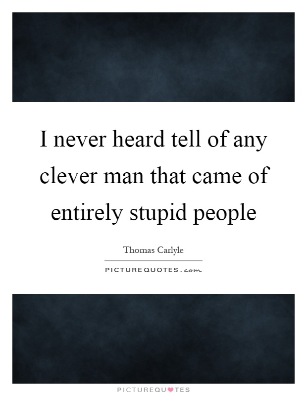 I never heard tell of any clever man that came of entirely stupid people Picture Quote #1