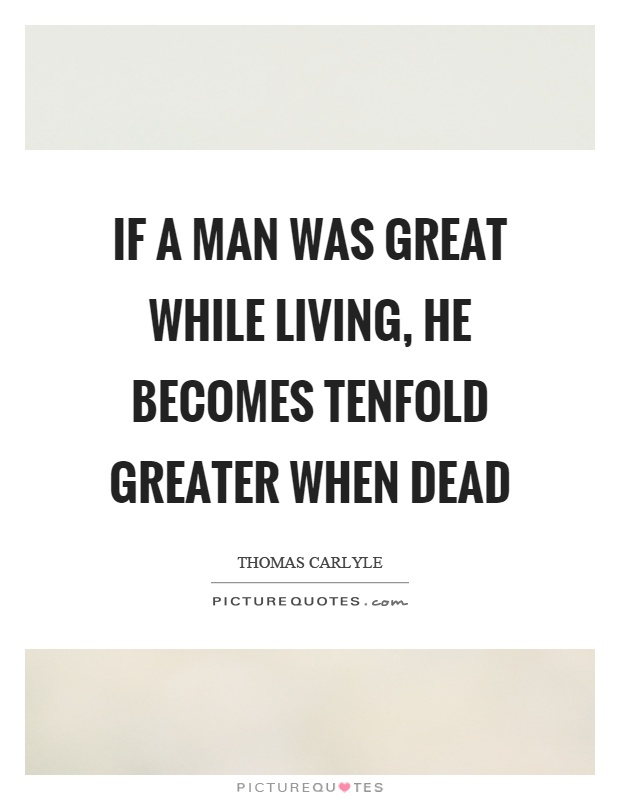 If a man was great while living, he becomes tenfold greater when dead Picture Quote #1