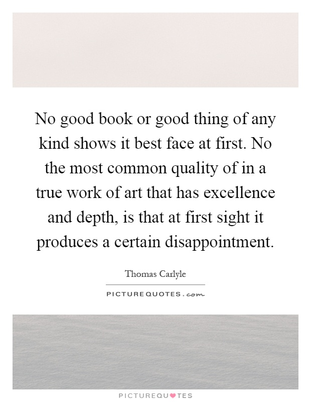 No good book or good thing of any kind shows it best face at first. No the most common quality of in a true work of art that has excellence and depth, is that at first sight it produces a certain disappointment Picture Quote #1