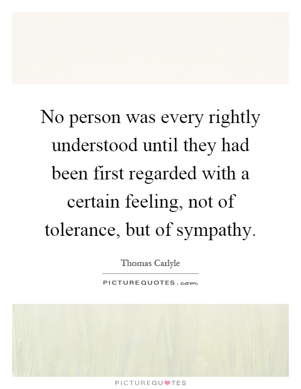 No person was every rightly understood until they had been first regarded with a certain feeling, not of tolerance, but of sympathy Picture Quote #1