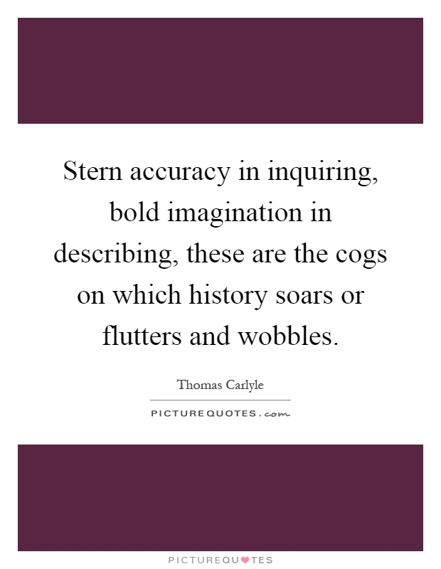 Stern accuracy in inquiring, bold imagination in describing, these are the cogs on which history soars or flutters and wobbles Picture Quote #1