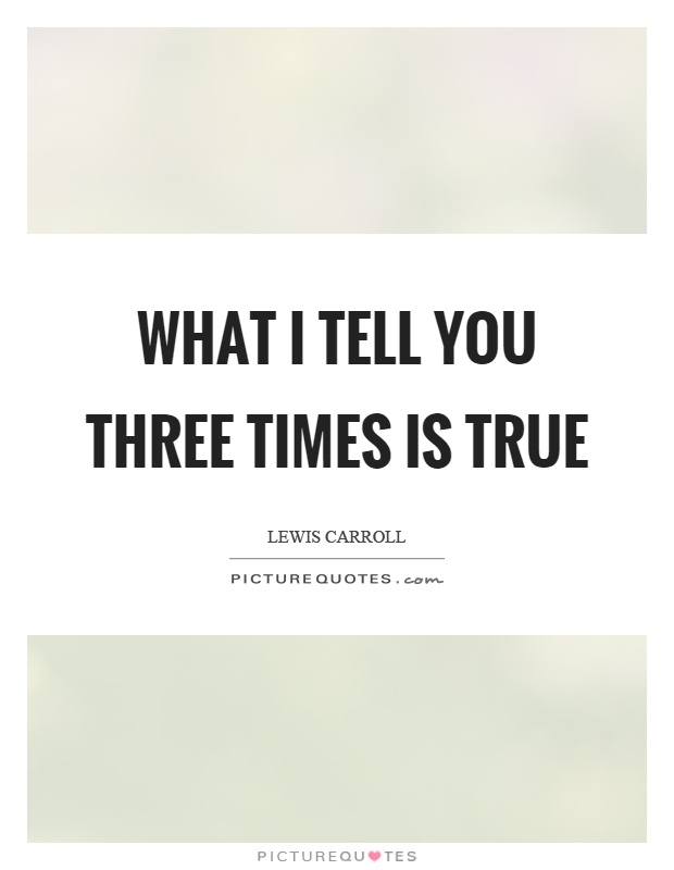 What I tell you three times is true Picture Quote #1
