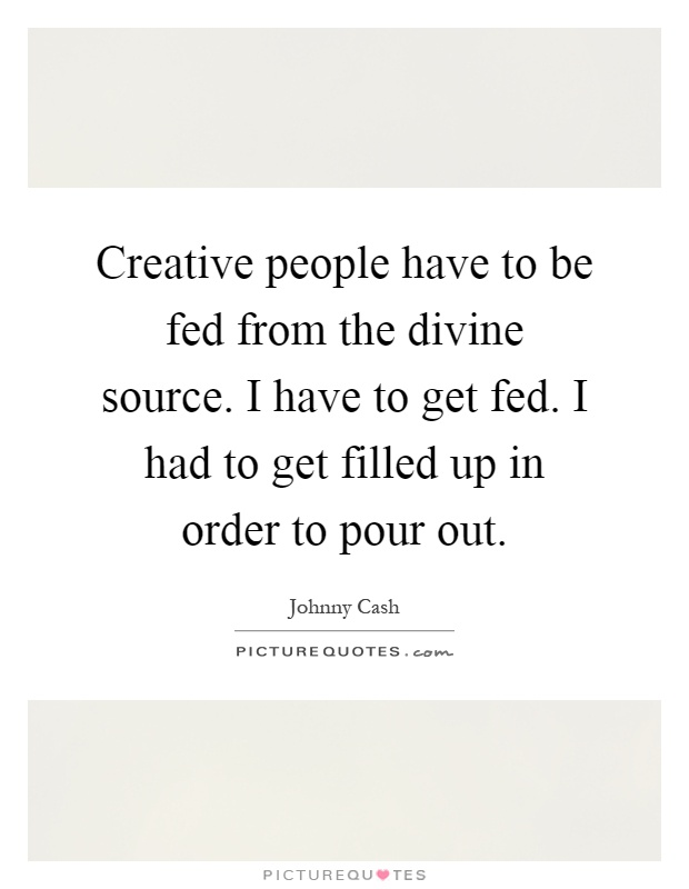 Creative people have to be fed from the divine source. I have to get fed. I had to get filled up in order to pour out Picture Quote #1