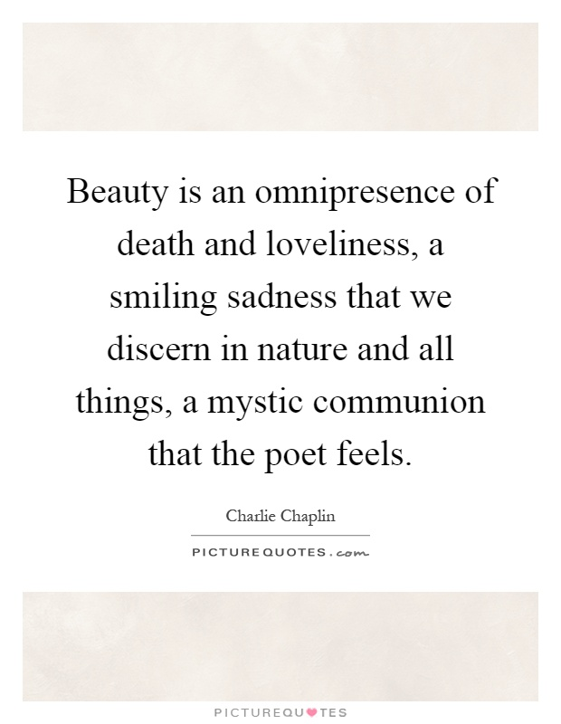 Beauty is an omnipresence of death and loveliness, a smiling sadness that we discern in nature and all things, a mystic communion that the poet feels Picture Quote #1