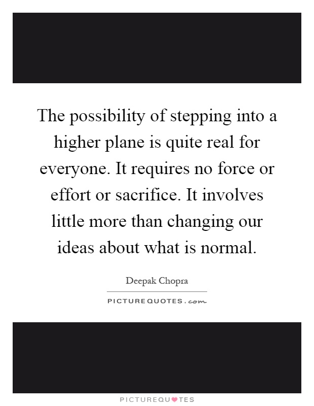 The possibility of stepping into a higher plane is quite real for everyone. It requires no force or effort or sacrifice. It involves little more than changing our ideas about what is normal Picture Quote #1