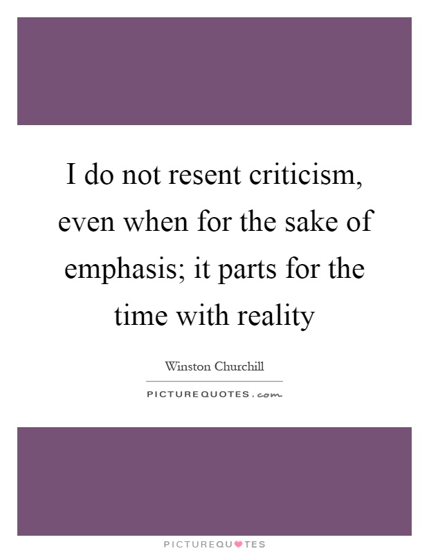 I do not resent criticism, even when for the sake of emphasis; it parts for the time with reality Picture Quote #1