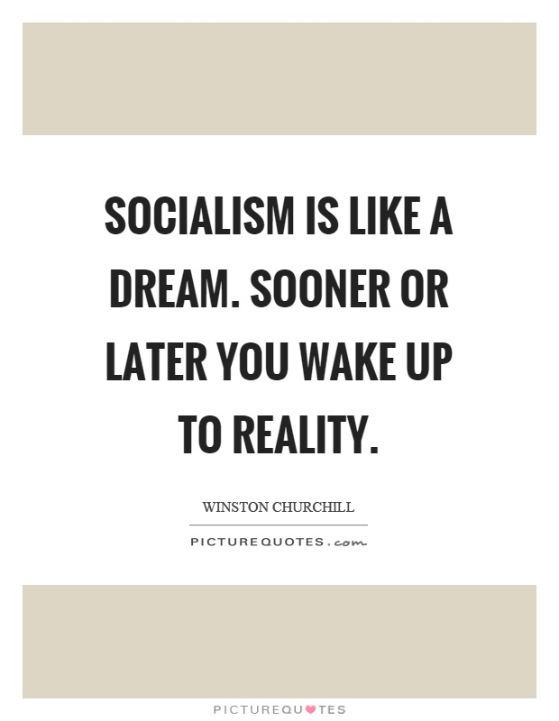 Socialism is like a dream. Sooner or later you wake up to reality Picture Quote #1