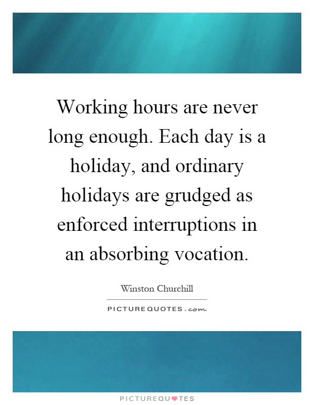 Working hours are never long enough. Each day is a holiday, and ordinary holidays are grudged as enforced interruptions in an absorbing vocation Picture Quote #1