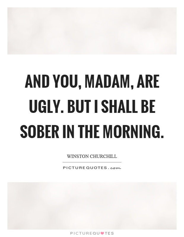 And you, madam, are ugly. But I shall be sober in the morning Picture Quote #1