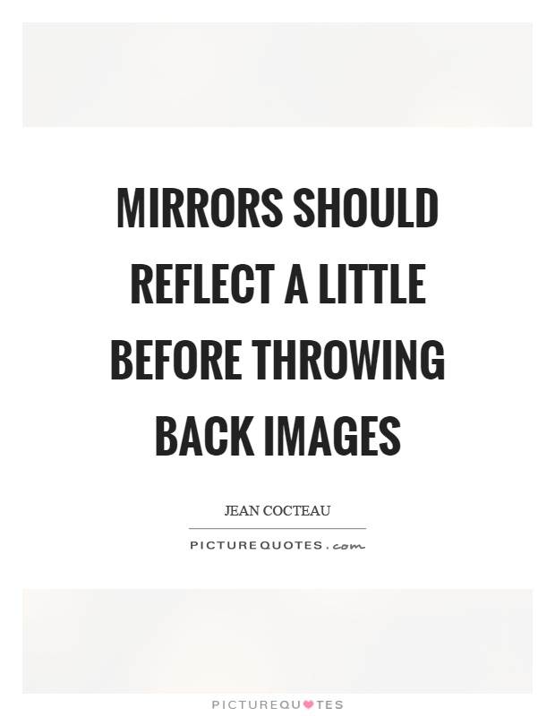 Mirrors should reflect a little before throwing back images Picture Quote #1